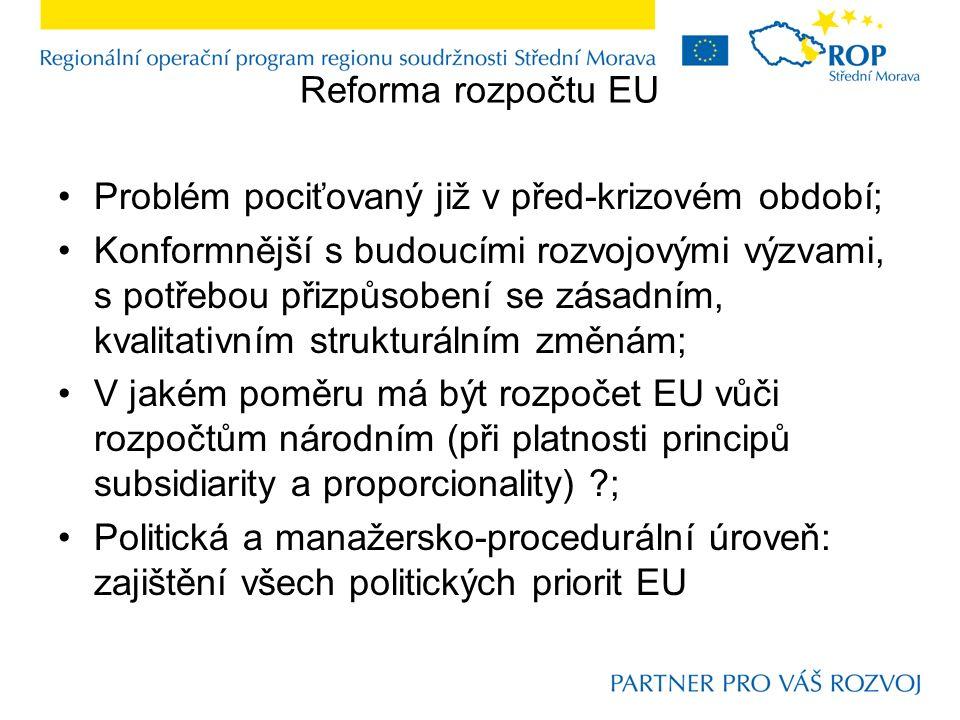Reforma rozpočtu EU Problém pociťovaný již v před-krizovém období; Konformnější s budoucími rozvojovými výzvami, s potřebou přizpůsobení se zásadním, kvalitativním strukturálním změnám; V jakém poměru má být rozpočet EU vůči rozpočtům národním (při platnosti principů subsidiarity a proporcionality) ; Politická a manažersko-procedurální úroveň: zajištění všech politických priorit EU