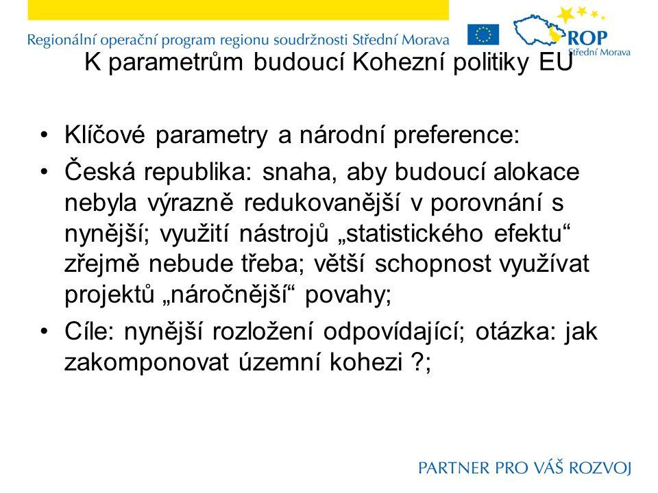 """K parametrům budoucí Kohezní politiky EU Klíčové parametry a národní preference: Česká republika: snaha, aby budoucí alokace nebyla výrazně redukovanější v porovnání s nynější; využití nástrojů """"statistického efektu zřejmě nebude třeba; větší schopnost využívat projektů """"náročnější povahy; Cíle: nynější rozložení odpovídající; otázka: jak zakomponovat územní kohezi ;"""