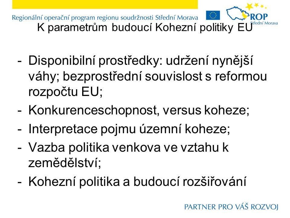K parametrům budoucí Kohezní politiky EU -Disponibilní prostředky: udržení nynější váhy; bezprostřední souvislost s reformou rozpočtu EU; -Konkurenceschopnost, versus koheze; -Interpretace pojmu územní koheze; -Vazba politika venkova ve vztahu k zemědělství; -Kohezní politika a budoucí rozšiřování