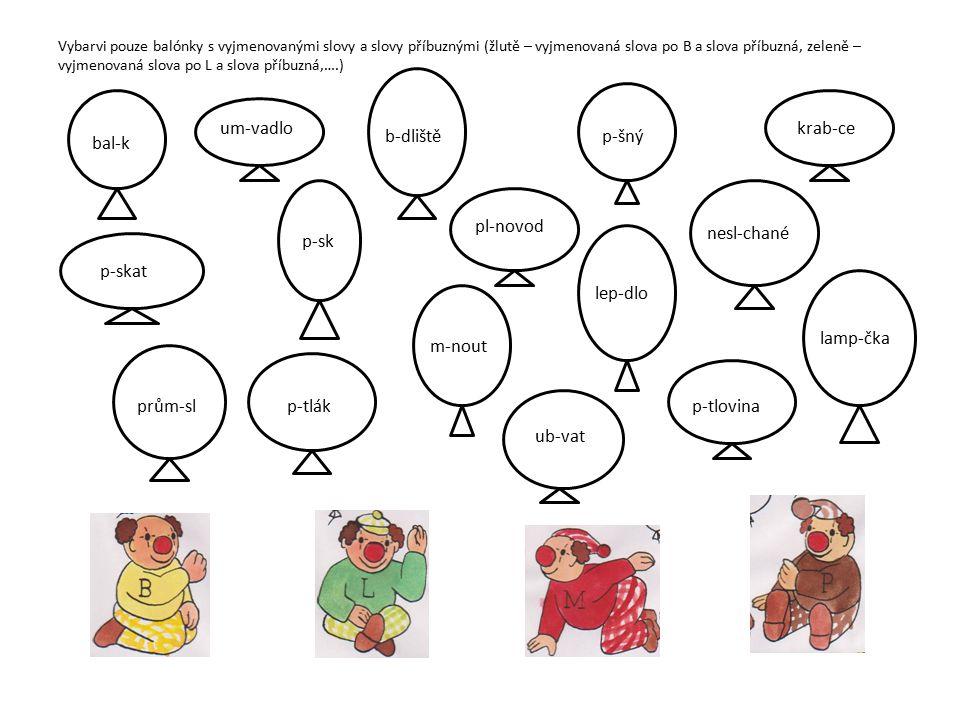 Vybarvi pouze balónky s vyjmenovanými slovy a slovy příbuznými (žlutě – vyjmenovaná slova po B a slova příbuzná, zeleně – vyjmenovaná slova po L a slova příbuzná,….) bal-k um-vadlo pl-novod b-dlištěp-šný krab-ce nesl-chané lep-dlo p-sk ub-vat m-nout p-tlák p-skat lamp-čka prům-slp-tlovina