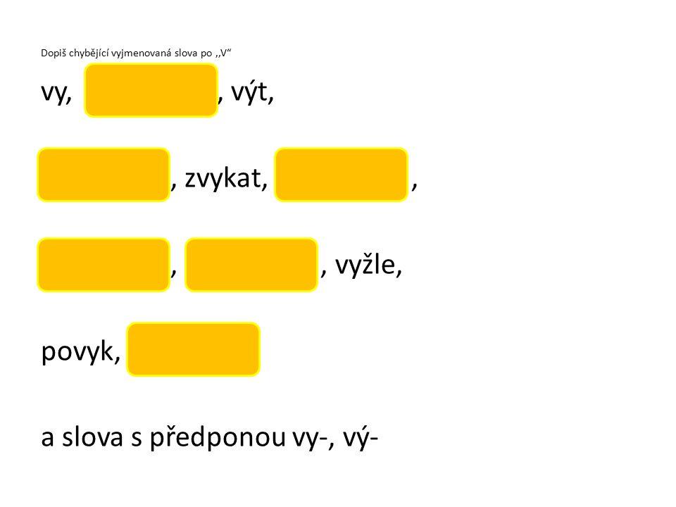 Dopiš chybějící vyjmenovaná slova po,,V vy,, výt,, zvykat,,,, vyžle, povyk, a slova s předponou vy-, vý-
