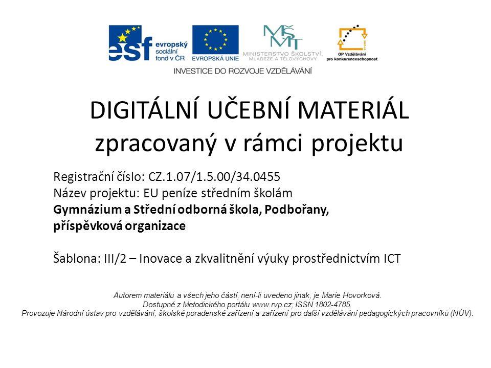 Registrační číslo: CZ.1.07/1.5.00/34.0455 Název projektu: EU peníze středním školám Gymnázium a Střední odborná škola, Podbořany, příspěvková organizace Šablona: III/2 – Inovace a zkvalitnění výuky prostřednictvím ICT DIGITÁLNÍ UČEBNÍ MATERIÁL zpracovaný v rámci projektu Autorem materiálu a všech jeho částí, není-li uvedeno jinak, je Marie Hovorková.