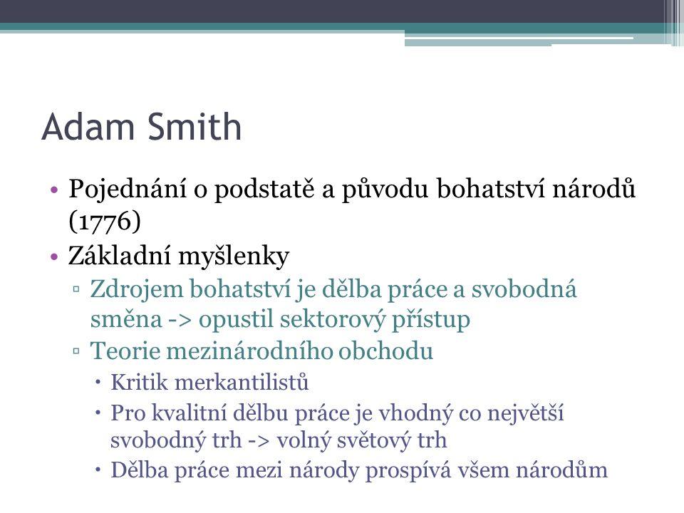 Adam Smith Pojednání o podstatě a původu bohatství národů (1776) Základní myšlenky ▫Zdrojem bohatství je dělba práce a svobodná směna -> opustil sektorový přístup ▫Teorie mezinárodního obchodu  Kritik merkantilistů  Pro kvalitní dělbu práce je vhodný co největší svobodný trh -> volný světový trh  Dělba práce mezi národy prospívá všem národům
