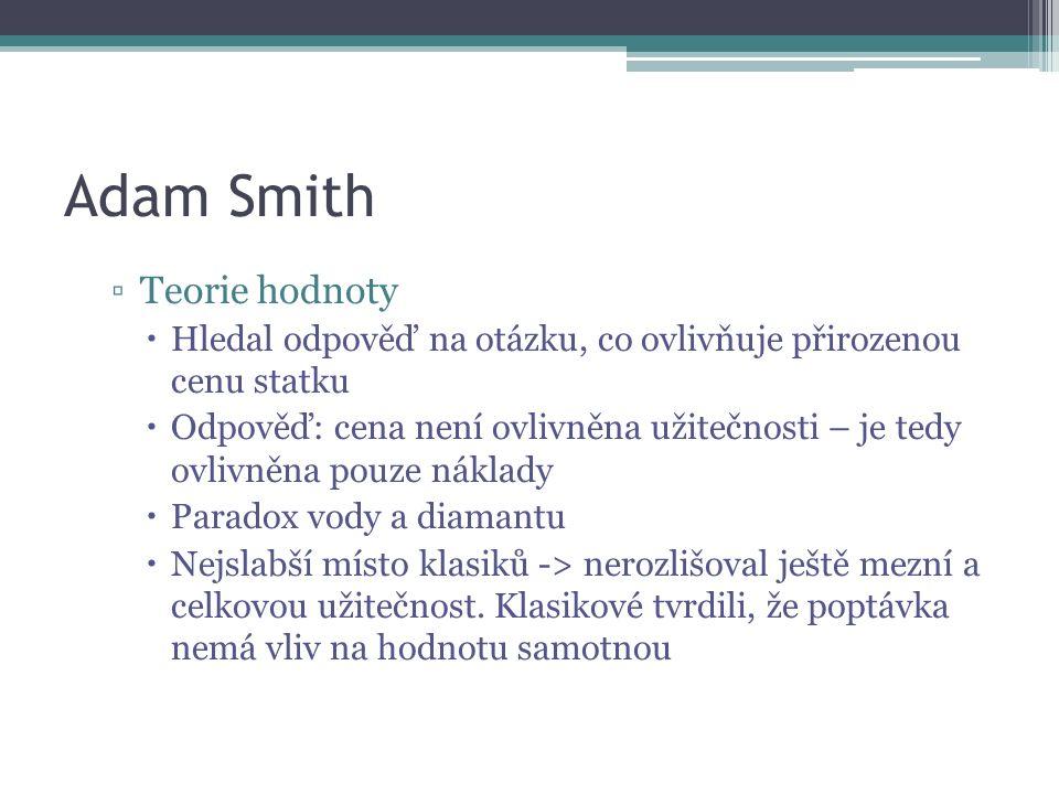 Adam Smith ▫Teorie hodnoty  Hledal odpověď na otázku, co ovlivňuje přirozenou cenu statku  Odpověď: cena není ovlivněna užitečnosti – je tedy ovlivněna pouze náklady  Paradox vody a diamantu  Nejslabší místo klasiků -> nerozlišoval ještě mezní a celkovou užitečnost.