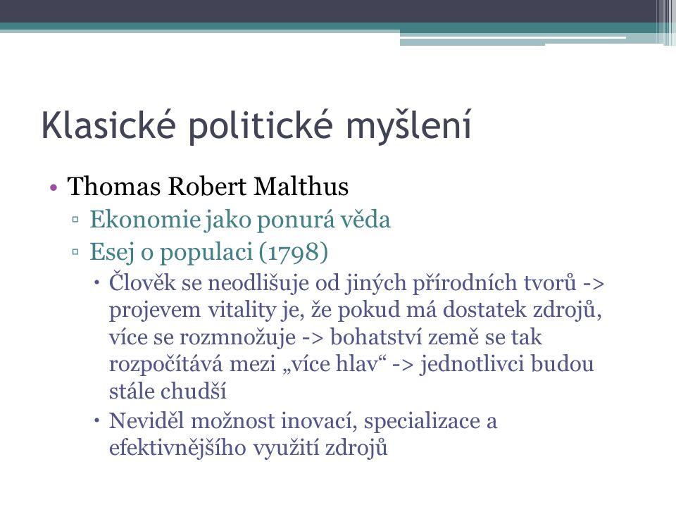 """Klasické politické myšlení Thomas Robert Malthus ▫Ekonomie jako ponurá věda ▫Esej o populaci (1798)  Člověk se neodlišuje od jiných přírodních tvorů -> projevem vitality je, že pokud má dostatek zdrojů, více se rozmnožuje -> bohatství země se tak rozpočítává mezi """"více hlav -> jednotlivci budou stále chudší  Neviděl možnost inovací, specializace a efektivnějšího využití zdrojů"""