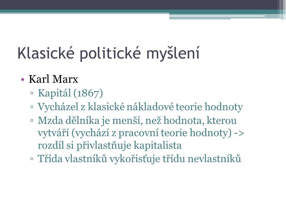 Klasické politické myšlení Karl Marx ▫Kapitál (1867) ▫Vycházel z klasické nákladové teorie hodnoty ▫Mzda dělníka je menší, než hodnota, kterou vytváří (vychází z pracovní teorie hodnoty) -> rozdíl si přivlastňuje kapitalista ▫Třída vlastníků vykořisťuje třídu nevlastníků