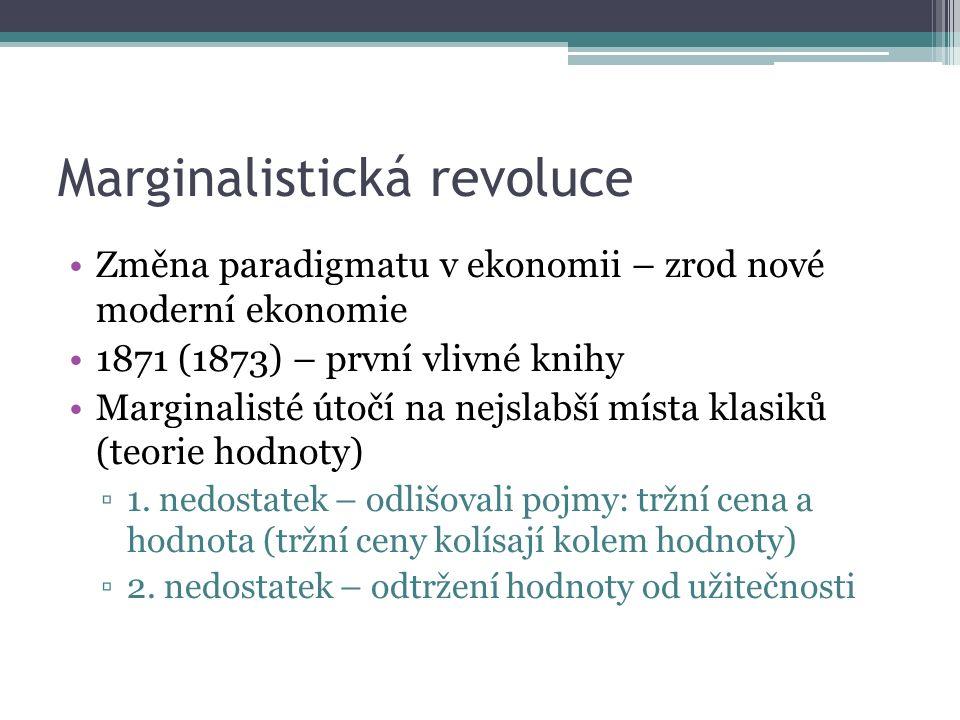 Marginalistická revoluce Změna paradigmatu v ekonomii – zrod nové moderní ekonomie 1871 (1873) – první vlivné knihy Marginalisté útočí na nejslabší místa klasiků (teorie hodnoty) ▫1.