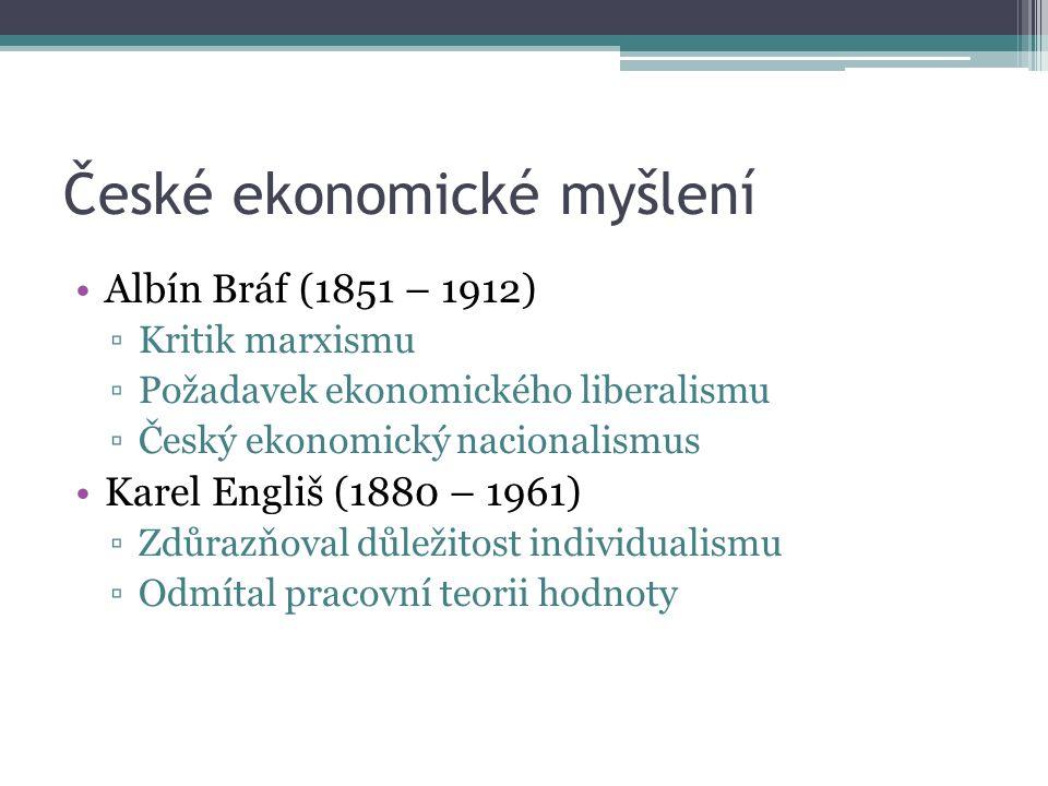 České ekonomické myšlení Albín Bráf (1851 – 1912) ▫Kritik marxismu ▫Požadavek ekonomického liberalismu ▫Český ekonomický nacionalismus Karel Engliš (1880 – 1961) ▫Zdůrazňoval důležitost individualismu ▫Odmítal pracovní teorii hodnoty