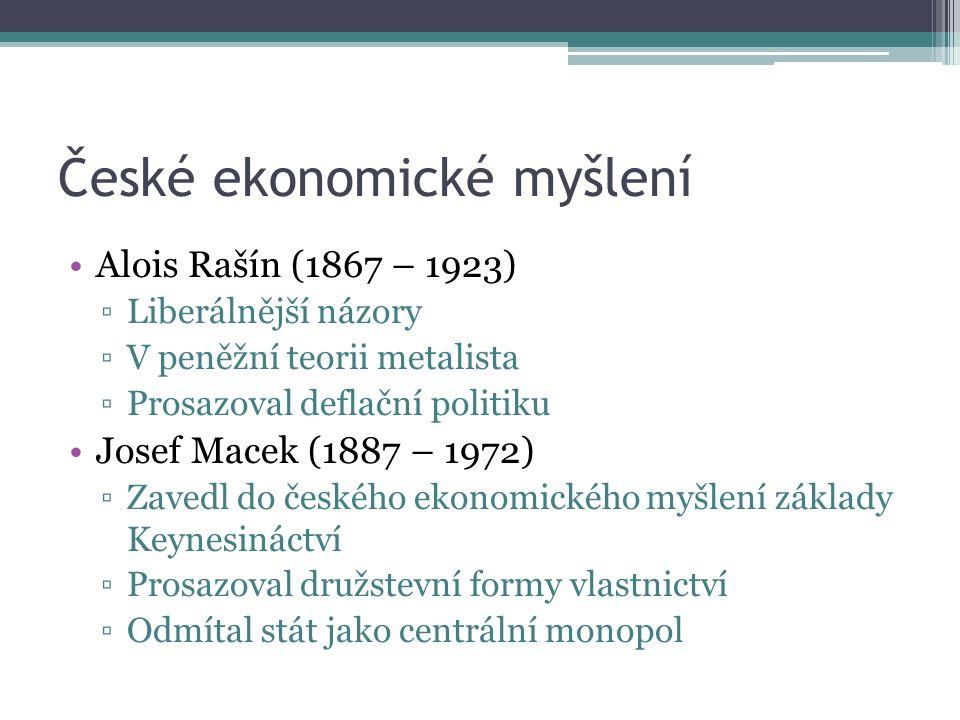 České ekonomické myšlení Alois Rašín (1867 – 1923) ▫Liberálnější názory ▫V peněžní teorii metalista ▫Prosazoval deflační politiku Josef Macek (1887 – 1972) ▫Zavedl do českého ekonomického myšlení základy Keynesináctví ▫Prosazoval družstevní formy vlastnictví ▫Odmítal stát jako centrální monopol