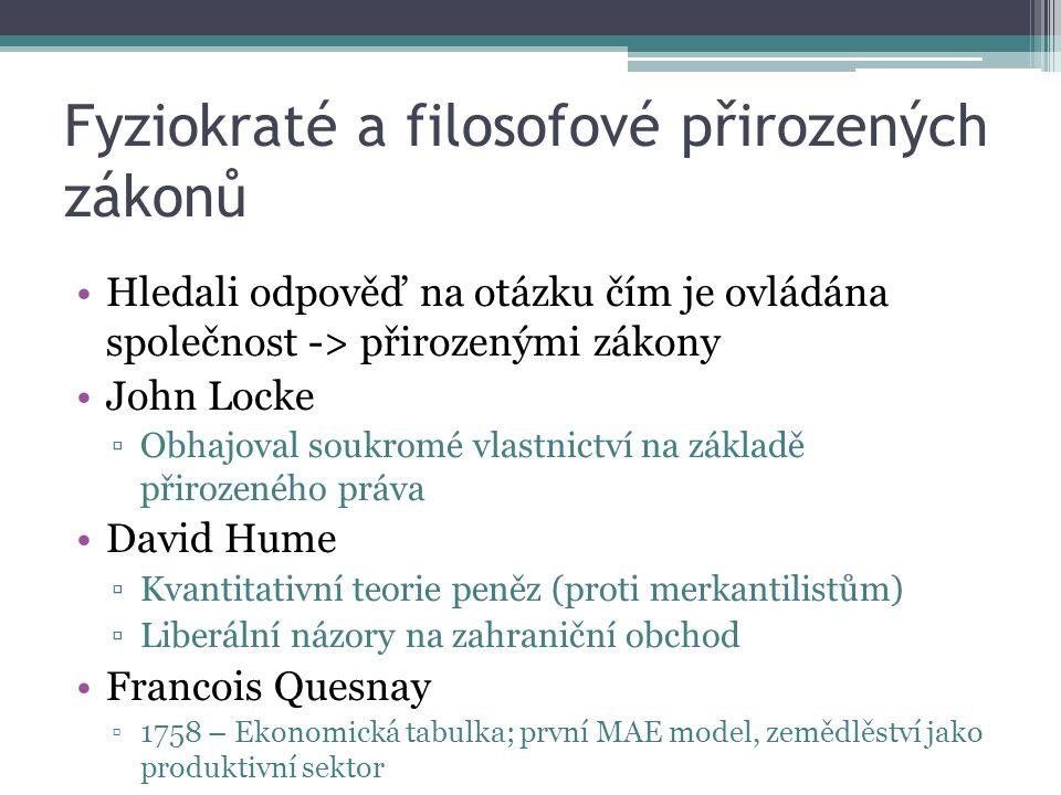 Fyziokraté a filosofové přirozených zákonů Hledali odpověď na otázku čím je ovládána společnost -> přirozenými zákony John Locke ▫Obhajoval soukromé vlastnictví na základě přirozeného práva David Hume ▫Kvantitativní teorie peněz (proti merkantilistům) ▫Liberální názory na zahraniční obchod Francois Quesnay ▫1758 – Ekonomická tabulka; první MAE model, zemědlěství jako produktivní sektor