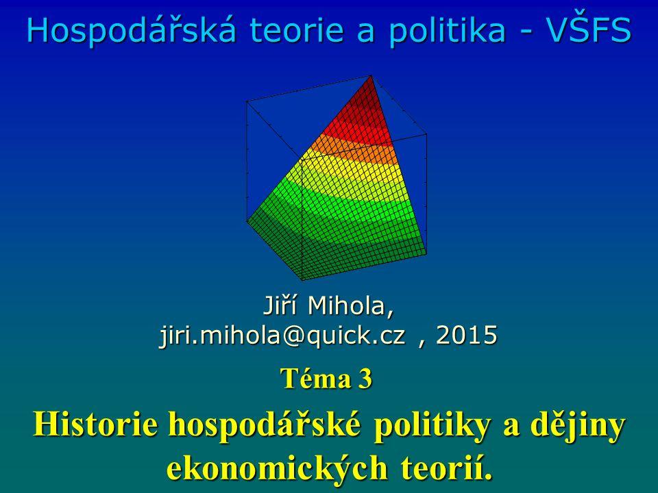 Historie hospodářské politiky a dějiny ekonomických teorií. Hospodářská teorie a politika - VŠFS Jiří Mihola, jiri.mihola@quick.cz, 2015 Téma 3