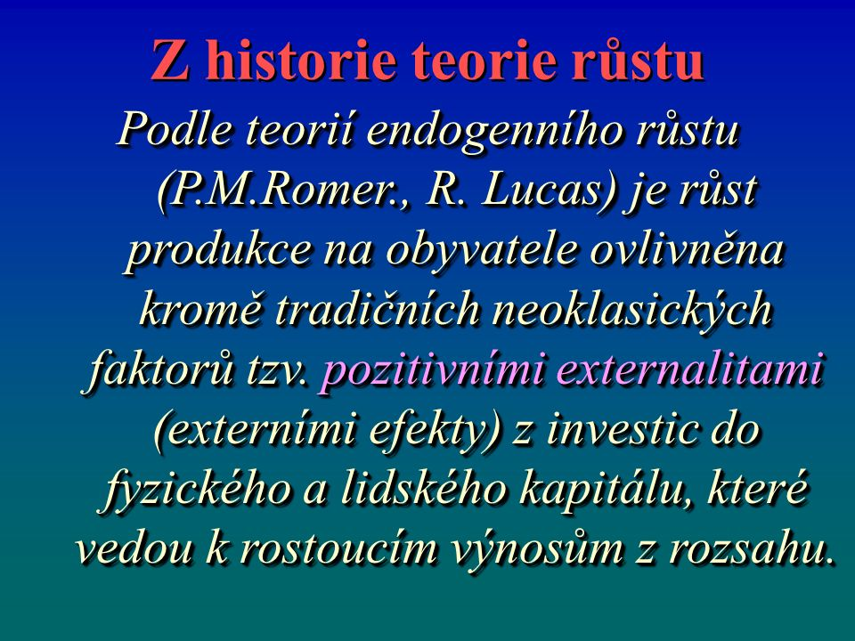 Z historie teorie růstu Podle teorií endogenního růstu (P.M.Romer., R. Lucas) je růst produkce na obyvatele ovlivněna kromě tradičních neoklasických f