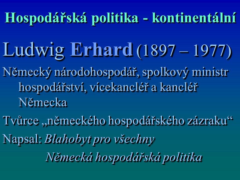 Hospodářská politika - kontinentální Ludwig Erhard (1897 – 1977) Německý národohospodář, spolkový ministr hospodářství, vícekancléř a kancléř Německa