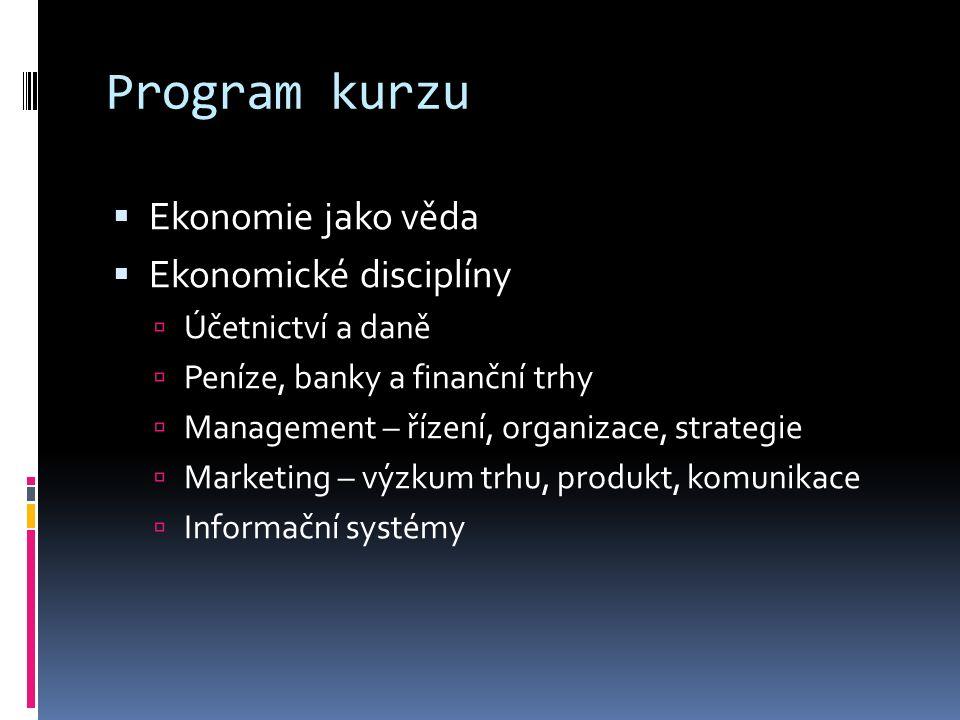 Program kurzu  Ekonomie jako věda  Ekonomické disciplíny  Účetnictví a daně  Peníze, banky a finanční trhy  Management – řízení, organizace, strategie  Marketing – výzkum trhu, produkt, komunikace  Informační systémy