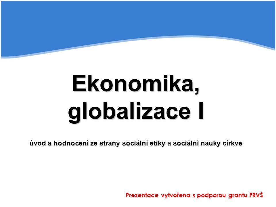 Ekonomika, globalizace I úvod a hodnocení ze strany sociální etiky a sociální nauky církve Prezentace vytvořena s podporou grantu FRVŠ
