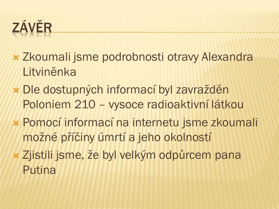  Zkoumali jsme podrobnosti otravy Alexandra Litviněnka  Dle dostupných informací byl zavražděn Poloniem 210 – vysoce radioaktivní látkou  Pomocí informací na internetu jsme zkoumali možné příčiny úmrtí a jeho okolností  Zjistili jsme, že byl velkým odpůrcem pana Putina