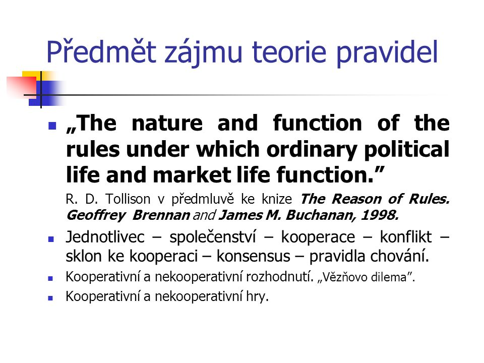 "Předmět zájmu teorie pravidel ""The nature and function of the rules under which ordinary political life and market life function."" R. D. Tollison v př"