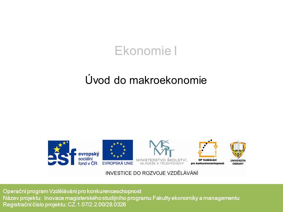 Operační program Vzdělávání pro konkurenceschopnost Název projektu: Inovace magisterského studijního programu Fakulty ekonomiky a managementu Registrační číslo projektu: CZ.1.07/2.2.00/28.0326 Ekonomie I Úvod do makroekonomie