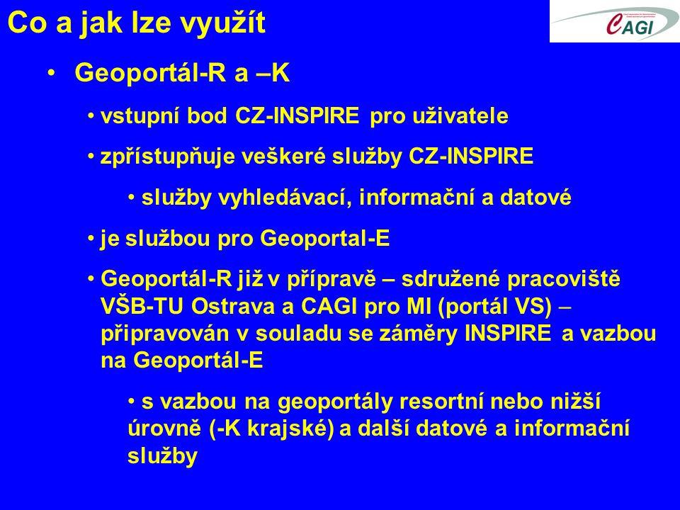 Co a jak lze využít Geoportál-R a –K vstupní bod CZ-INSPIRE pro uživatele zpřístupňuje veškeré služby CZ-INSPIRE služby vyhledávací, informační a datové je službou pro Geoportal-E Geoportál-R již v přípravě – sdružené pracoviště VŠB-TU Ostrava a CAGI pro MI (portál VS) – připravován v souladu se záměry INSPIRE a vazbou na Geoportál-E s vazbou na geoportály resortní nebo nižší úrovně (-K krajské) a další datové a informační služby