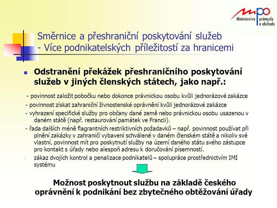 Směrnice a přeshraniční poskytování služeb - Více podnikatelských příležitostí za hranicemi Odstranění překážek přeshraničního poskytování služeb v jiných členských státech, jako např.: - povinnost založit pobočku nebo dokonce právnickou osobu kvůli jednorázové zakázce - povinnost získat zahraniční živnostenské oprávnění kvůli jednorázové zakázce - vyhrazení specifické služby pro občany dané země nebo právnickou osobu usazenou v daném státě (např.