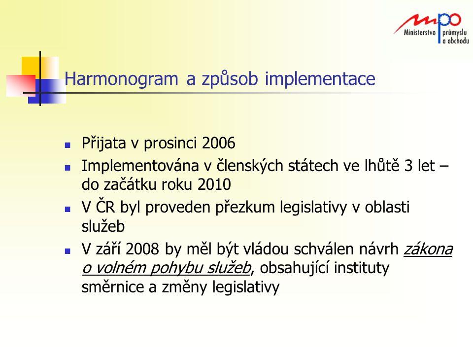 Harmonogram a způsob implementace Přijata v prosinci 2006 Implementována v členských státech ve lhůtě 3 let – do začátku roku 2010 V ČR byl proveden přezkum legislativy v oblasti služeb V září 2008 by měl být vládou schválen návrh zákona o volném pohybu služeb, obsahující instituty směrnice a změny legislativy