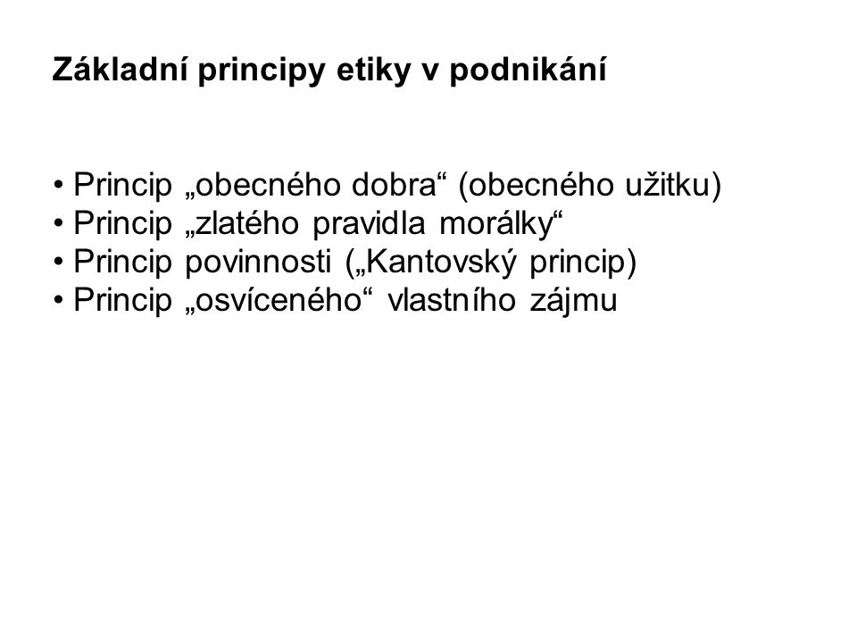 """Základní principy etiky v podnikání Princip """"obecného dobra (obecného užitku) Princip """"zlatého pravidla morálky Princip povinnosti (""""Kantovský princip) Princip """"osvíceného vlastního zájmu"""