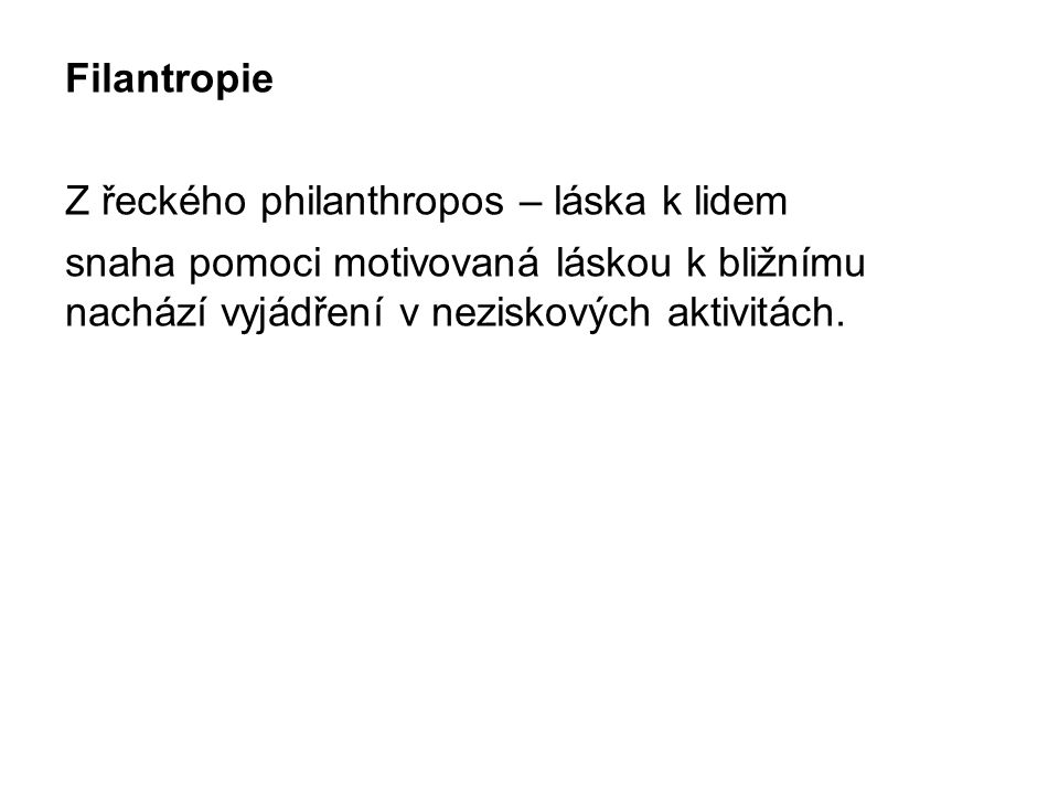 Filantropie Z řeckého philanthropos – láska k lidem snaha pomoci motivovaná láskou k bližnímu nachází vyjádření v neziskových aktivitách.