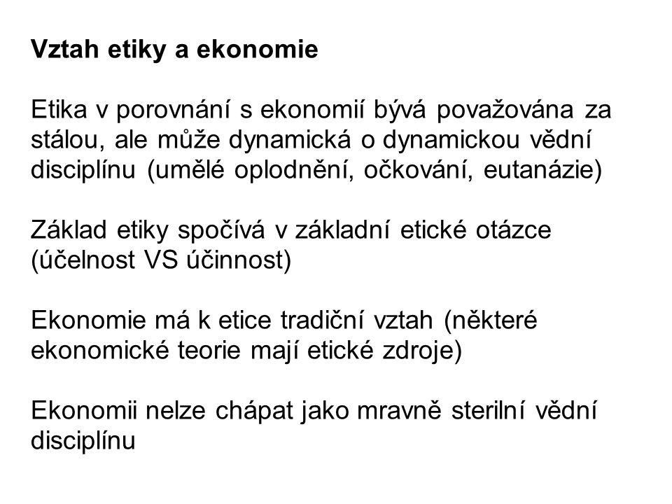 Vztah etiky a ekonomie Etika v porovnání s ekonomií bývá považována za stálou, ale může dynamická o dynamickou vědní disciplínu (umělé oplodnění, očkování, eutanázie) Základ etiky spočívá v základní etické otázce (účelnost VS účinnost) Ekonomie má k etice tradiční vztah (některé ekonomické teorie mají etické zdroje) Ekonomii nelze chápat jako mravně sterilní vědní disciplínu