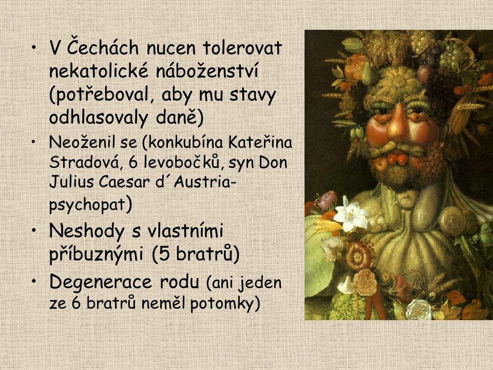 V Čechách nucen tolerovat nekatolické náboženství (potřeboval, aby mu stavy odhlasovaly daně) Neoženil se (konkubína Kateřina Stradová, 6 levobočků, syn Don Julius Caesar d´Austria- psychopat ) Neshody s vlastními příbuznými (5 bratrů) Degenerace rodu (ani jeden ze 6 bratrů neměl potomky)