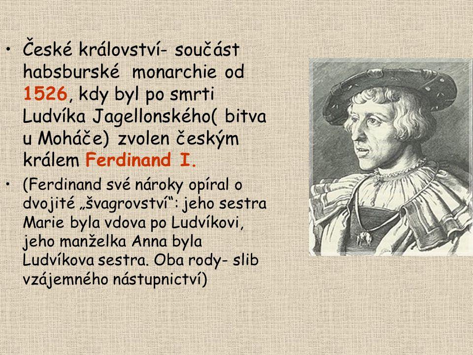 České království- součást habsburské monarchie od 1526, kdy byl po smrti Ludvíka Jagellonského( bitva u Moháče) zvolen českým králem Ferdinand I.
