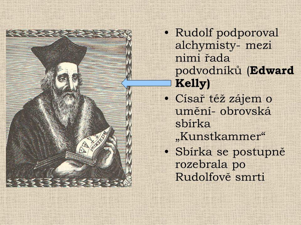 """Rudolf podporoval alchymisty- mezi nimi řada podvodníků ( Edward Kelly) Císař též zájem o umění- obrovská sbírka """"Kunstkammer Sbírka se postupně rozebrala po Rudolfově smrti"""