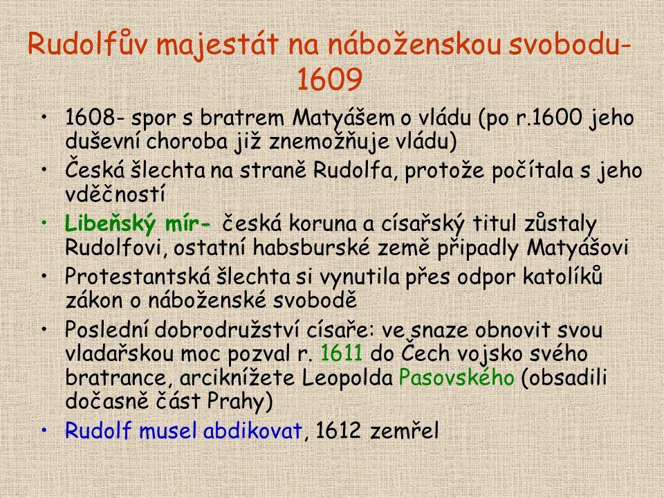 Rudolfův majestát na náboženskou svobodu- 1609 1608- spor s bratrem Matyášem o vládu (po r.1600 jeho duševní choroba již znemožňuje vládu) Česká šlechta na straně Rudolfa, protože počítala s jeho vděčností Libeňský mír- česká koruna a císařský titul zůstaly Rudolfovi, ostatní habsburské země připadly Matyášovi Protestantská šlechta si vynutila přes odpor katolíků zákon o náboženské svobodě Poslední dobrodružství císaře: ve snaze obnovit svou vladařskou moc pozval r.