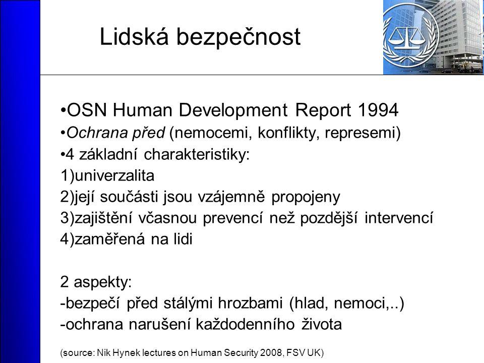Lidská bezpečnost OSN Human Development Report 1994 Ochrana před (nemocemi, konflikty, represemi) 4 základní charakteristiky: 1)univerzalita 2)její součásti jsou vzájemně propojeny 3)zajištění včasnou prevencí než pozdější intervencí 4)zaměřená na lidi 2 aspekty: -bezpečí před stálými hrozbami (hlad, nemoci,..) -ochrana narušení každodenního života (source: Nik Hynek lectures on Human Security 2008, FSV UK)