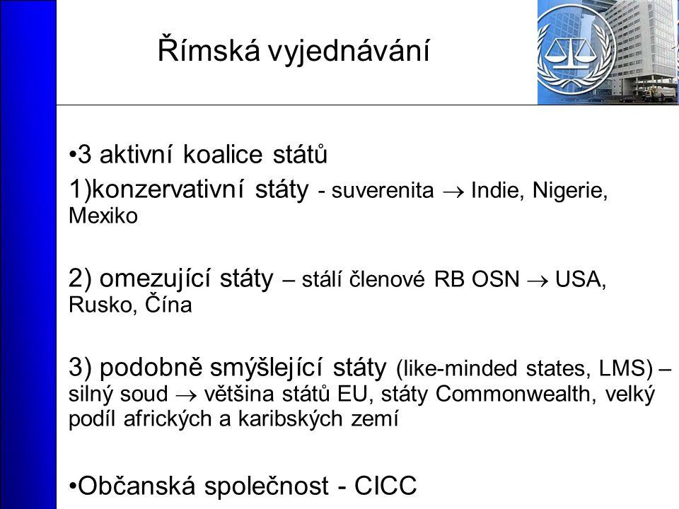 Římská vyjednávání 3 aktivní koalice států 1)konzervativní státy - suverenita  Indie, Nigerie, Mexiko 2) omezující státy – stálí členové RB OSN  USA, Rusko, Čína 3) podobně smýšlející státy (like-minded states, LMS) – silný soud  většina států EU, státy Commonwealth, velký podíl afrických a karibských zemí Občanská společnost - CICC