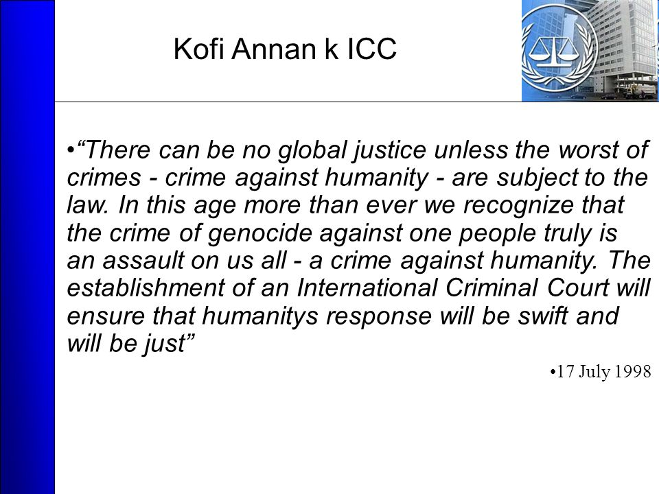 Kofi Annan k ICC There can be no global justice unless the worst of crimes - crime against humanity - are subject to the law.