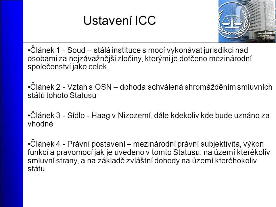 Ustavení ICC Článek 1 - Soud – stálá instituce s mocí vykonávat jurisdikci nad osobami za nejzávažnější zločiny, kterými je dotčeno mezinárodní společenství jako celek Článek 2 - Vztah s OSN – dohoda schválená shromážděním smluvních států tohoto Statusu Článek 3 - Sídlo - Haag v Nizozemí, dále kdekoliv kde bude uznáno za vhodné Článek 4 - Právní postavení – mezinárodní právní subjektivita, výkon funkcí a pravomocí jak je uvedeno v tomto Statusu, na území kterékoliv smluvní strany, a na základě zvláštní dohody na území kteréhokoliv státu