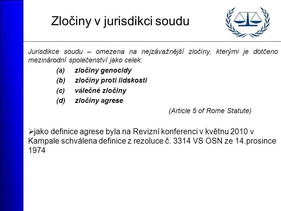 Zločiny v jurisdikci soudu Jurisdikce soudu – omezena na nejzávažnější zločiny, kterými je dotčeno mezinárodní společenství jako celek: (a) zločiny genocidy (b) zločiny proti lidskosti (c) válečné zločiny (d) zločiny agrese (Article 5 of Rome Statute)  jako definice agrese byla na Revizní konferenci v květnu 2010 v Kampale schválena definice z rezoluce č.