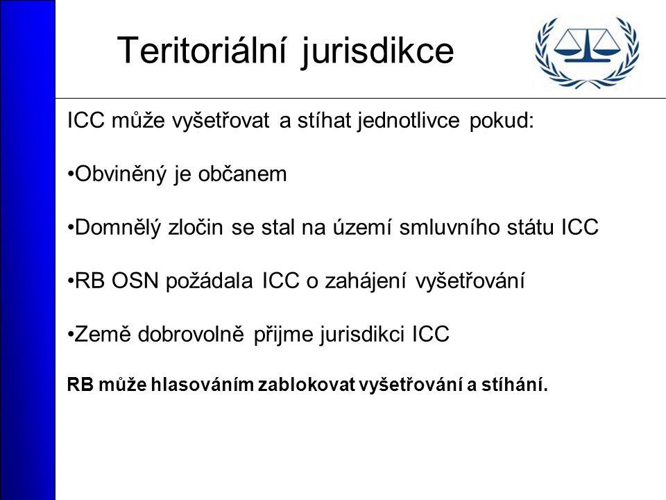 Teritoriální jurisdikce ICC může vyšetřovat a stíhat jednotlivce pokud: Obviněný je občanem Domnělý zločin se stal na území smluvního státu ICC RB OSN požádala ICC o zahájení vyšetřování Země dobrovolně přijme jurisdikci ICC RB může hlasováním zablokovat vyšetřování a stíhání.
