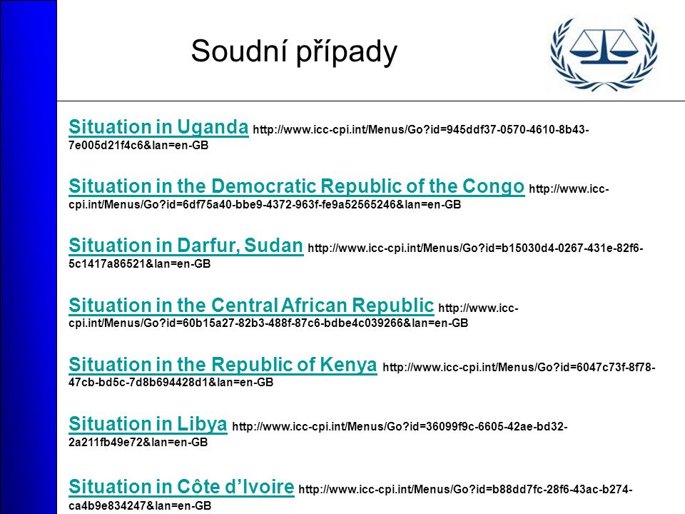 Soudní případy Situation in UgandaSituation in Uganda http://www.icc-cpi.int/Menus/Go?id=945ddf37-0570-4610-8b43- 7e005d21f4c6&lan=en-GB Situation in the Democratic Republic of the CongoSituation in the Democratic Republic of the Congo http://www.icc- cpi.int/Menus/Go?id=6df75a40-bbe9-4372-963f-fe9a52565246&lan=en-GB Situation in Darfur, SudanSituation in Darfur, Sudan http://www.icc-cpi.int/Menus/Go?id=b15030d4-0267-431e-82f6- 5c1417a86521&lan=en-GB Situation in the Central African RepublicSituation in the Central African Republic http://www.icc- cpi.int/Menus/Go?id=60b15a27-82b3-488f-87c6-bdbe4c039266&lan=en-GB Situation in the Republic of KenyaSituation in the Republic of Kenya http://www.icc-cpi.int/Menus/Go?id=6047c73f-8f78- 47cb-bd5c-7d8b694428d1&lan=en-GB Situation in LibyaSituation in Libya http://www.icc-cpi.int/Menus/Go?id=36099f9c-6605-42ae-bd32- 2a211fb49e72&lan=en-GB Situation in Côte d'Ivoire Situation in Côte d'Ivoire http://www.icc-cpi.int/Menus/Go?id=b88dd7fc-28f6-43ac-b274- ca4b9e834247&lan=en-GB