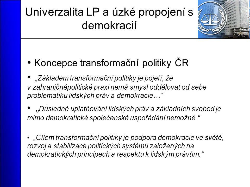 """Univerzalita LP a úzké propojení s demokracií Koncepce transformační politiky ČR """"Základem transformační politiky je pojetí, že v zahraničněpolitické praxi nemá smysl oddělovat od sebe problematiku lidských práv a demokracie… """" Důsledné uplatňování lidských práv a základních svobod je mimo demokratické společenské uspořádání nemožné. """"Cílem transformační politiky je podpora demokracie ve světě, rozvoj a stabilizace politických systémů založených na demokratických principech a respektu k lidským právům."""