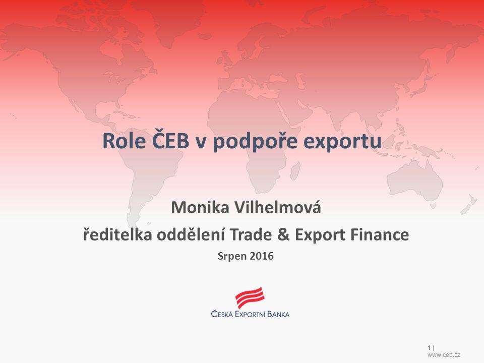 1 | www.ceb.cz Role ČEB v podpoře exportu Monika Vilhelmová ředitelka oddělení Trade & Export Finance Srpen 2016