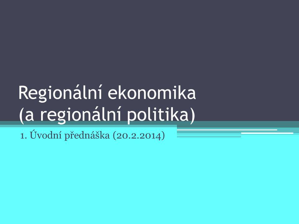 Regionální ekonomika (a regionální politika) 1. Úvodní přednáška (20.2.2014)