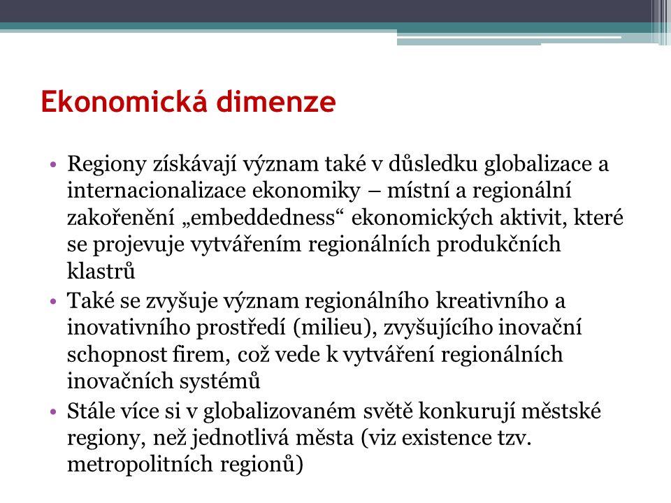 """Ekonomická dimenze Regiony získávají význam také v důsledku globalizace a internacionalizace ekonomiky – místní a regionální zakořenění """"embeddedness ekonomických aktivit, které se projevuje vytvářením regionálních produkčních klastrů Také se zvyšuje význam regionálního kreativního a inovativního prostředí (milieu), zvyšujícího inovační schopnost firem, což vede k vytváření regionálních inovačních systémů Stále více si v globalizovaném světě konkurují městské regiony, než jednotlivá města (viz existence tzv."""