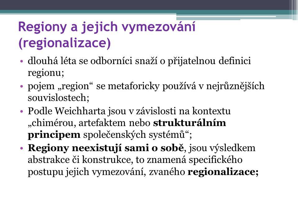 """Regiony a jejich vymezování (regionalizace) dlouhá léta se odborníci snaží o přijatelnou definici regionu; pojem """"region se metaforicky používá v nejrůznějších souvislostech; Podle Weichharta jsou v závislosti na kontextu """"chimérou, artefaktem nebo strukturálním principem společenských systémů ; Regiony neexistují sami o sobě, jsou výsledkem abstrakce či konstrukce, to znamená specifického postupu jejich vymezování, zvaného regionalizace;"""