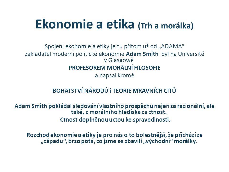 """Ekonomie a etika (Trh a morálka) Spojení ekonomie a etiky je tu přitom už od """"ADAMA zakladatel moderní politické ekonomie Adam Smith byl na Universitě v Glasgowě PROFESOREM MORÁLNÍ FILOSOFIE a napsal kromě BOHATSTVÍ NÁRODŮ i TEORIE MRAVNÍCH CITŮ Adam Smith pokládal sledování vlastního prospěchu nejen za racionální, ale také, z morálního hlediska za ctnost."""