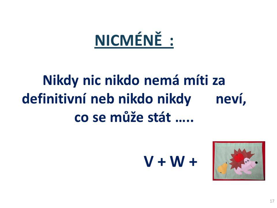 17 NICMÉNĚ : Nikdy nic nikdo nemá míti za definitivní neb nikdo nikdy neví, co se může stát ….. V + W +