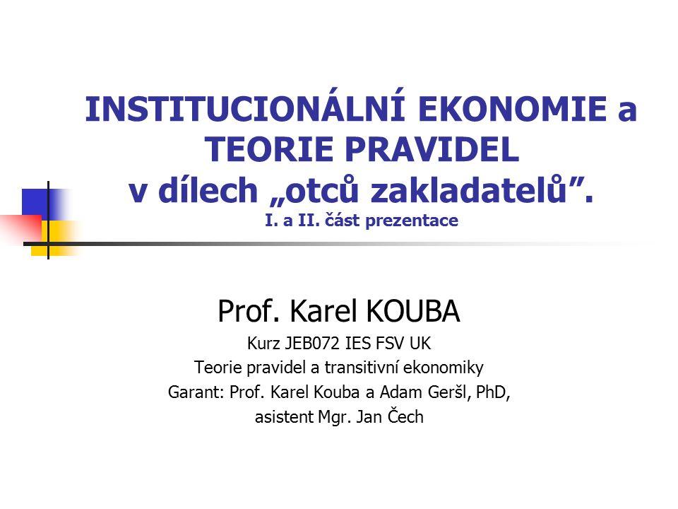 """INSTITUCIONÁLNÍ EKONOMIE a TEORIE PRAVIDEL v dílech """"otců zakladatelů"""". I. a II. část prezentace Prof. Karel KOUBA Kurz JEB072 IES FSV UK Teorie pravi"""