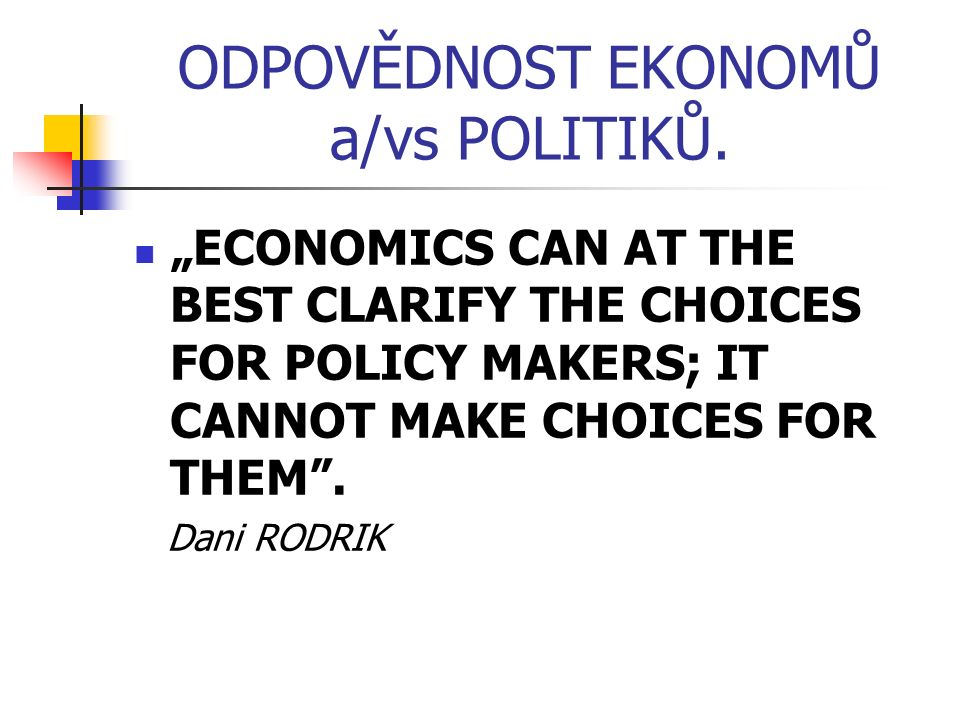 """ODPOVĚDNOST EKONOMŮ a/vs POLITIKŮ. """"ECONOMICS CAN AT THE BEST CLARIFY THE CHOICES FOR POLICY MAKERS; IT CANNOT MAKE CHOICES FOR THEM"""". Dani RODRIK"""