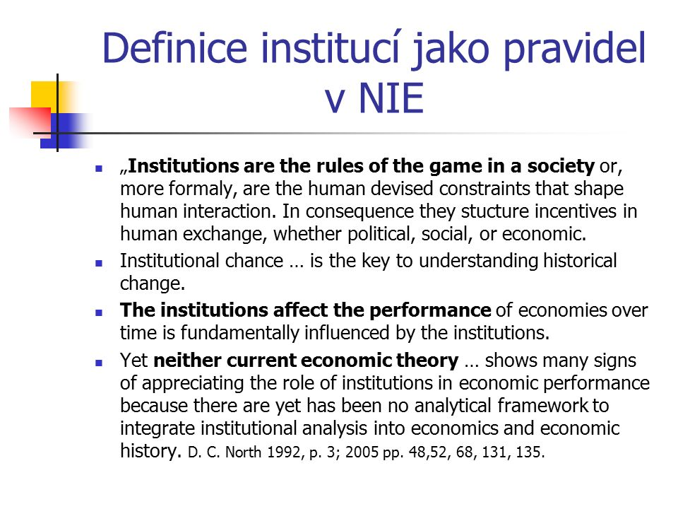 "Definice institucí jako pravidel v NIE ""Institutions are the rules of the game in a society or, more formaly, are the human devised constraints that shape human interaction."
