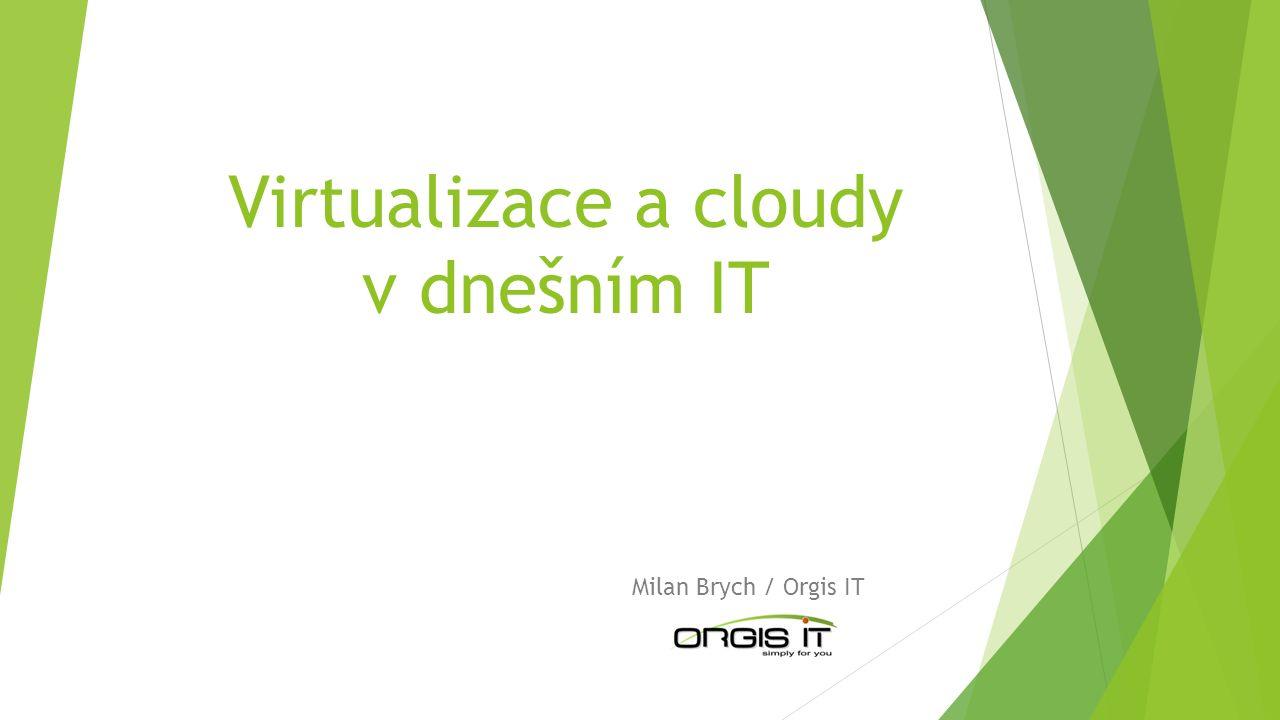 Virtualizace a cloudy v dnešním IT Milan Brych / Orgis IT